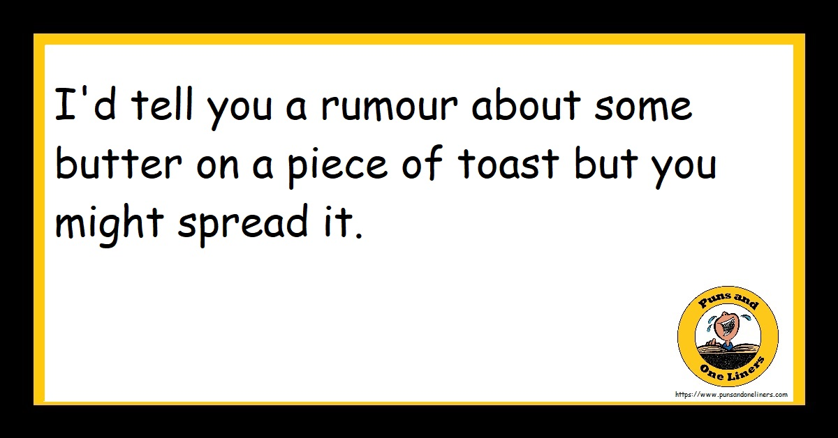 I'd tell you a rumour about some butter on a piece of toast but you might spread it.