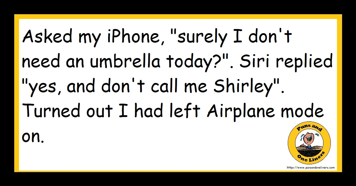 """Asked my iPhone, """"surely I don't need an umbrella today?"""". Siri replied """"yes, and don't call me Shirley"""". Turned out I had left Airplane mode on."""