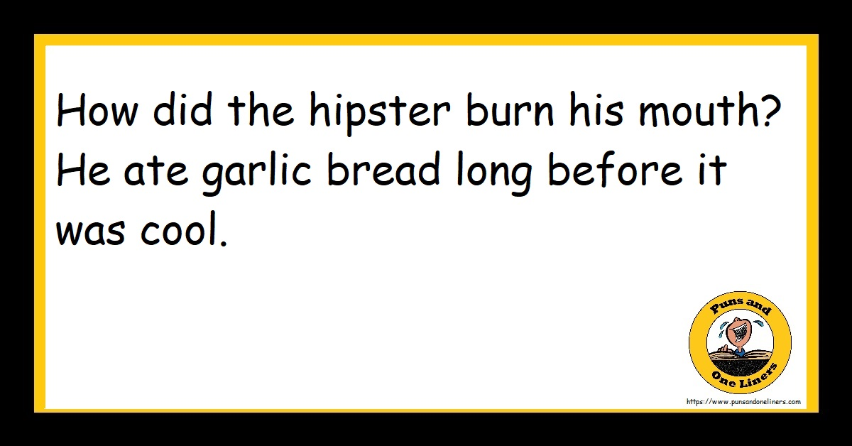 How did the hipster burn his mouth? He ate garlic bread long before it was cool.