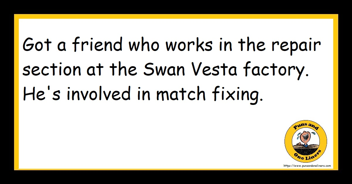 Got a friend who works in the repair section at the Swan Vesta factory. He's involved in match fixing.