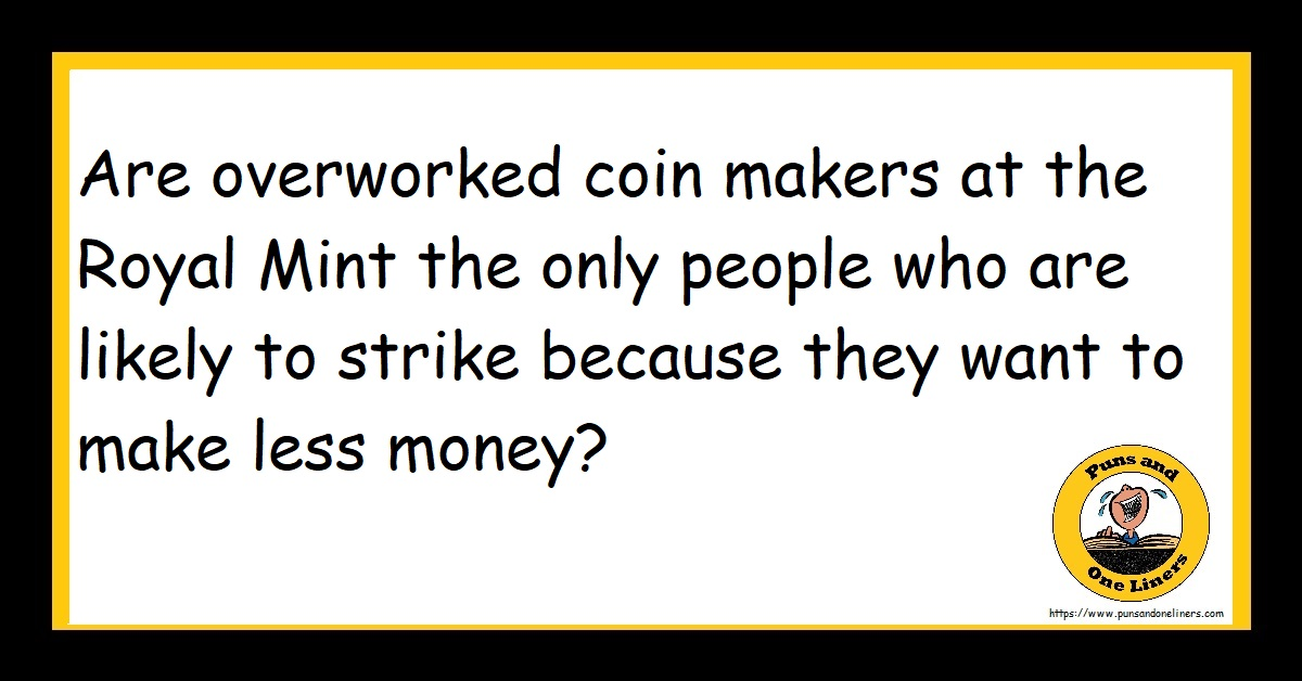 Are overworked coin makers at the Royal Mint the only people who are likely to strike because they want to make less money?