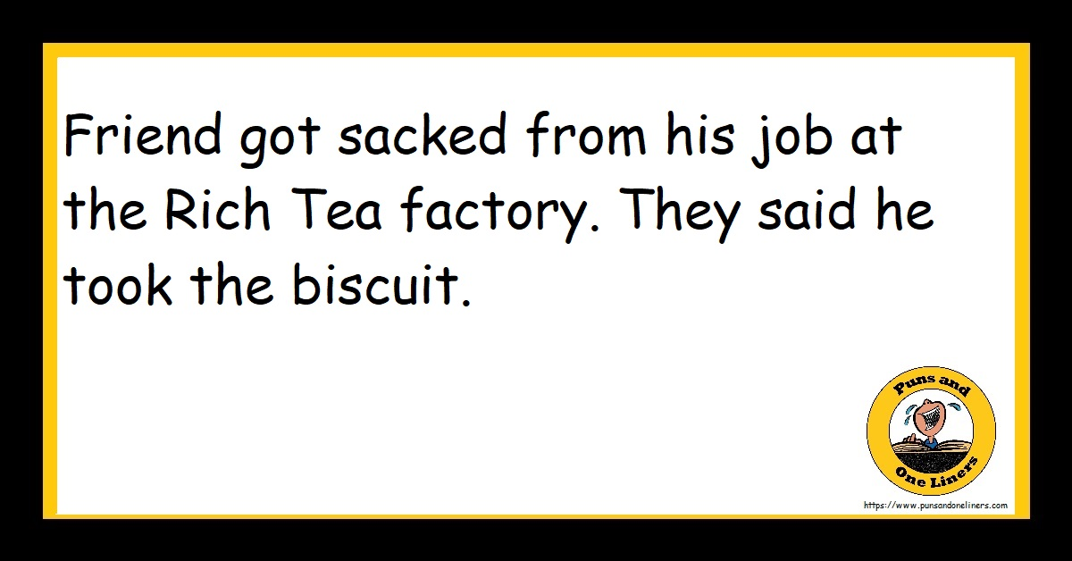 Friend got sacked from his job at the Rich Tea factory. They said he took the biscuit.