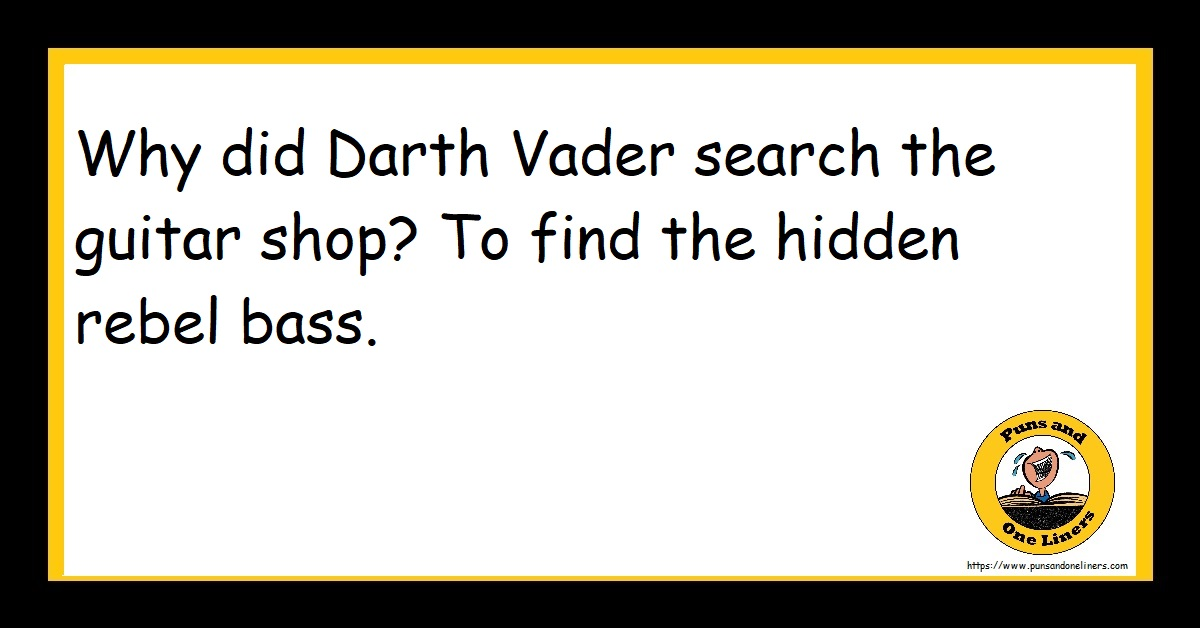 Why did Darth Vader search the guitar shop? To find the hidden rebel bass.