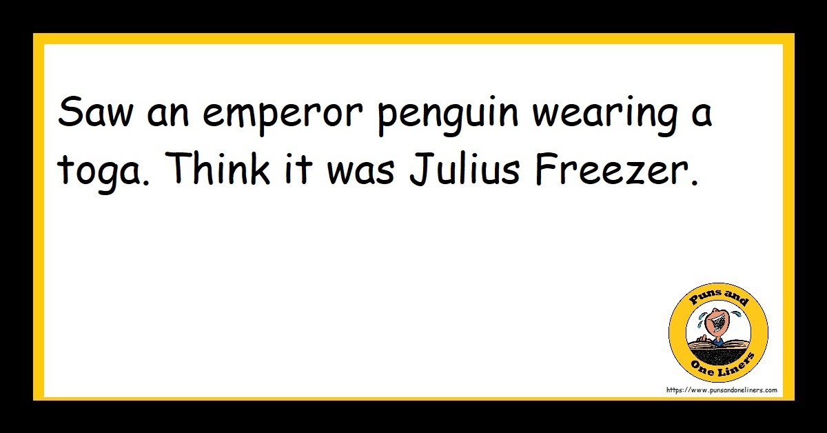 Saw an emperor penguin wearing a toga. Think it was Julius Freezer.