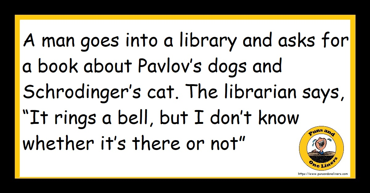 """A man goes into a library and asks for a book about Pavlov's dogs and Schrodinger's cat. The librarian says, """"It rings a bell, but I don't know whether it's there or not"""""""