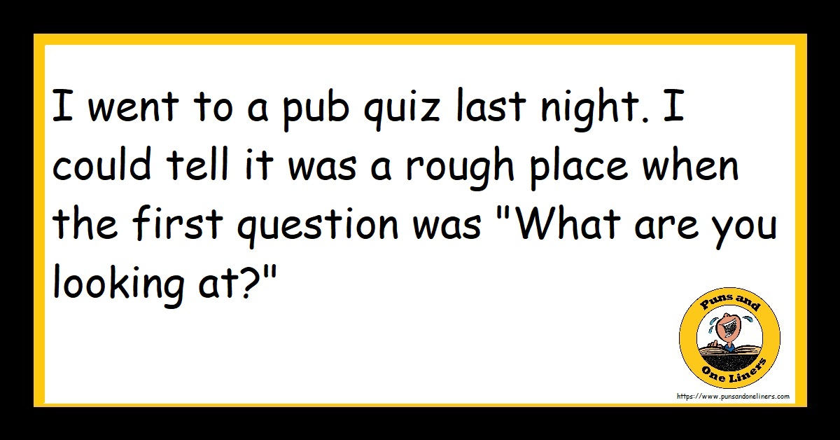 """I went to a pub quiz last night. I could tell it was a rough place when the first question was """"What are you looking at?"""""""