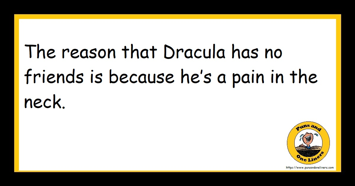 The reason that Dracula has no friends is because he's a pain in the neck.