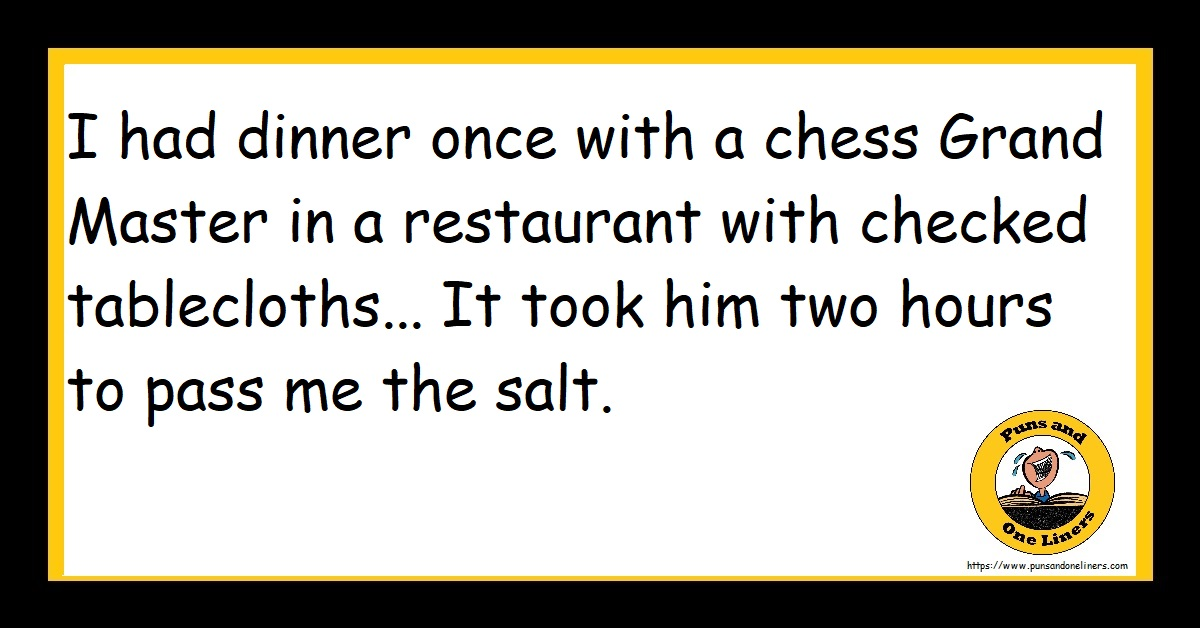 I had dinner once with a chess Grand Master in a restaurant with checked tablecloths.. It took him two hours to pass me the salt.