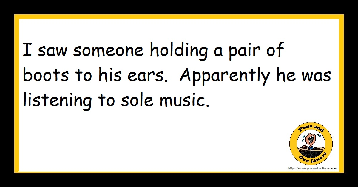 I saw someone holding a pair of boots to his ears. Apparently he was listening to sole music.