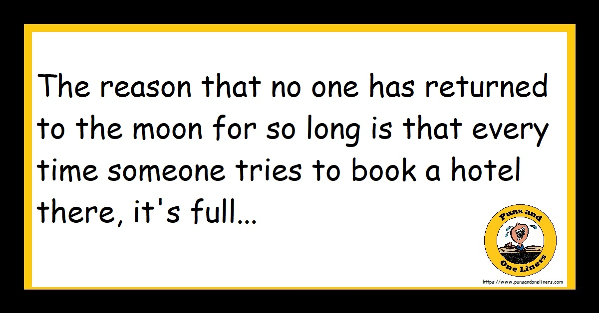 The reason that no one has returned to the moon for so long is that every time someone tries to book a hotel there, it's full...