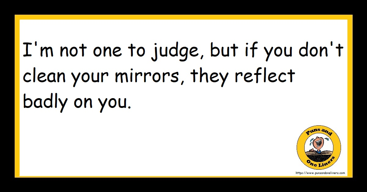 I'm not one to judge, but if you don't clean your mirrors, they reflect badly on you.