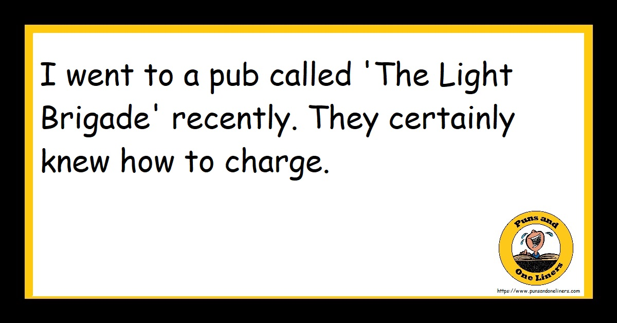 I went to a pub called 'The Light Brigade' recently. They certainly knew how to charge.