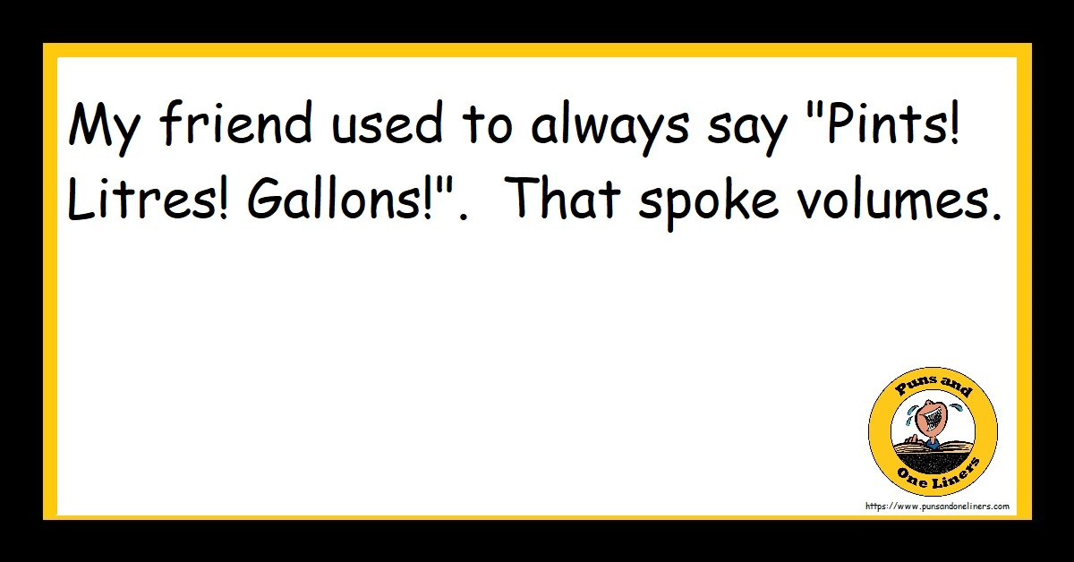 """My friend used to always say """"Pints! Litres! Gallons!"""". That spoke volumes."""