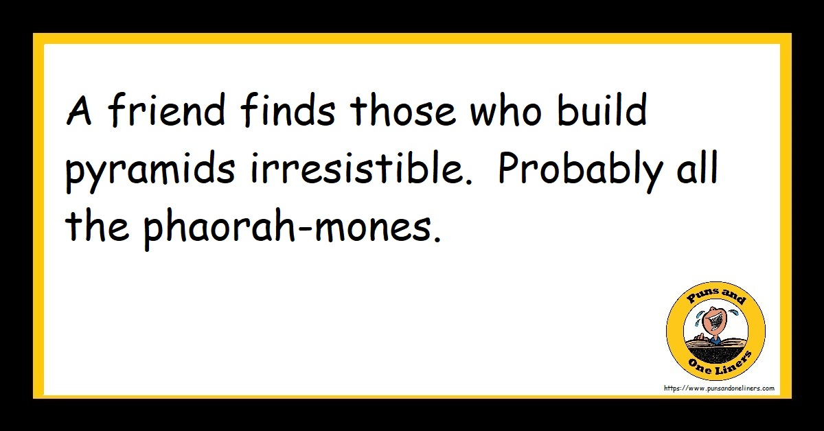 A friend finds those who build pyramids irresistible. Probably all the phaorah-mones.