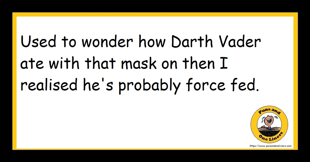 Used to wonder how Darth Vader ate with that mask on then I realised he's probably force fed.