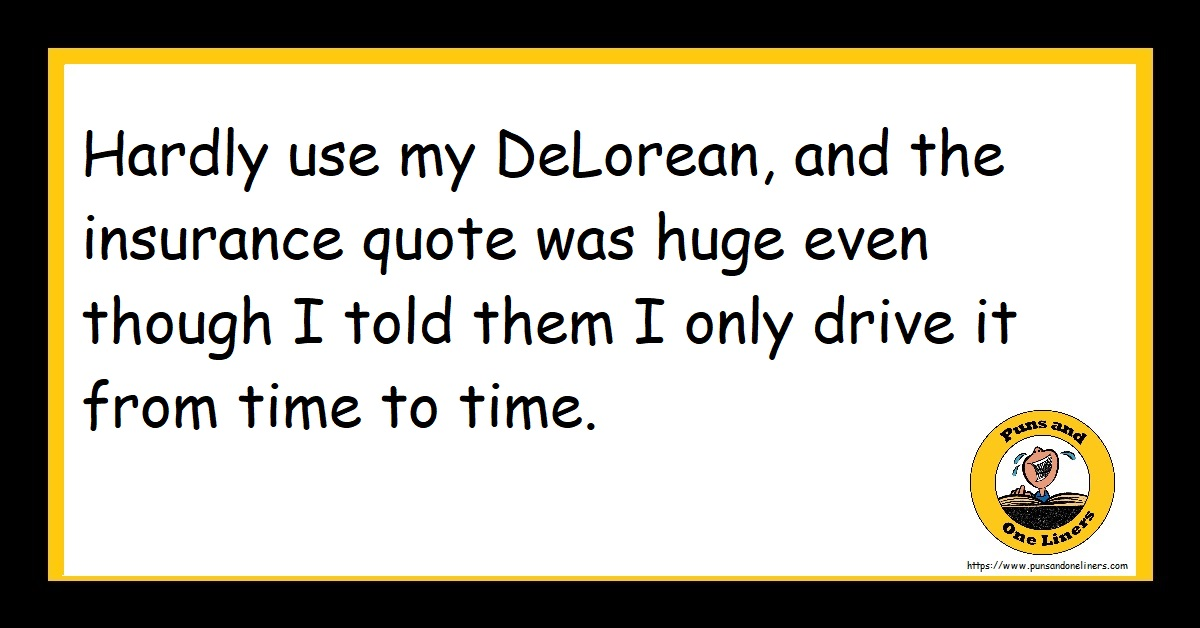 Hardly use my DeLorean, and the insurance quote was huge even though I told them I only drive it from time to time.