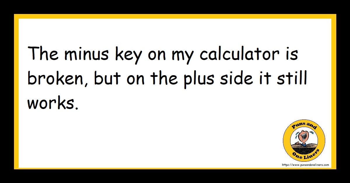 The minus key on my calculator is broken, but on the plus side it still works.