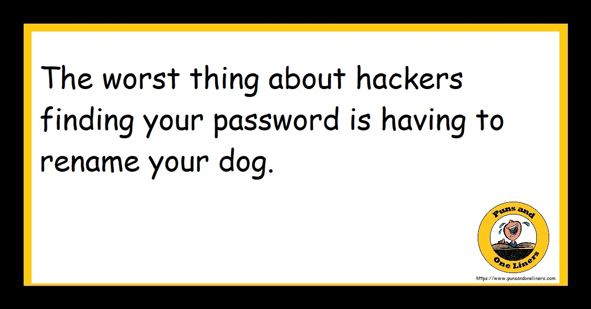The worst thing about hackers finding your password is having to rename your dog.