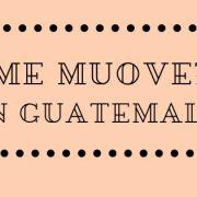 Come muoversi in Guatemala: consigli pratici