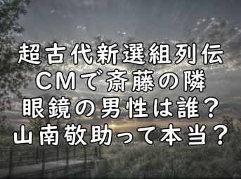 斎藤一 CM 眼鏡 誰 山南 画像