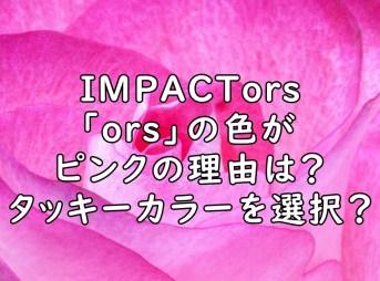 IMPACTors ors ピンク 理由 なぜ インパクターズ 画像