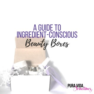A Guide to Ingredient-Conscious Beauty Boxes on Pura Vida. Sometimes.