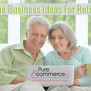 4 Online Business Ideas For Retirees Pure Ecommerce