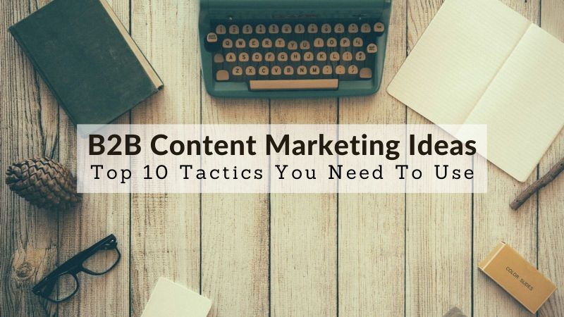 B2B Content Marketing Ideas: Top 10 Tactics You Need To Use