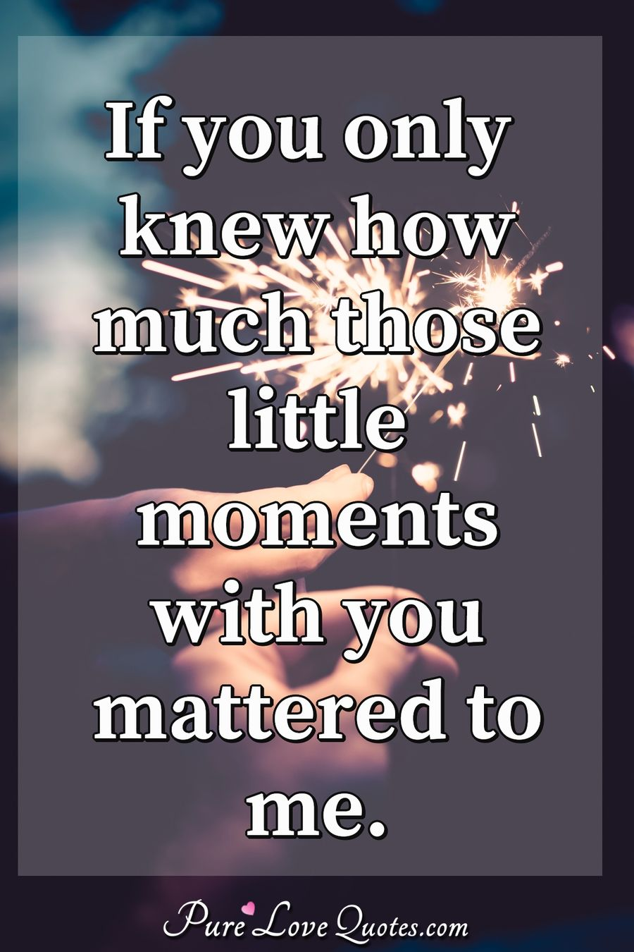 If Only You Knew How Much I Love You : Those, Little, Moments, Mattered, PureLoveQuotes