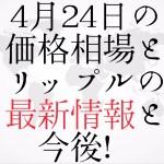 【仮想通貨】4月24日の価格相場とリップルの最新情報と今後!