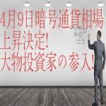 【仮想通貨】4月9日暗号通貨相場上昇決定!大物投資家の参入!最新