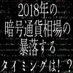 【仮想通貨】2018年の暗号通貨相場の暴落するタイミングは!?