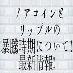 【仮想通貨】ノアコインとリップルの暴騰時期について!最新情報!