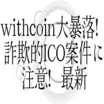 【仮想通貨】withcoin大暴落!詐欺的ICO案件に注意!最新