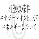 【仮想通貨】有望ICO案件エナジーマインETKのエネルギーについて