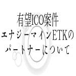 【仮想通貨】有望ICO案件エナジーマインETKのパートナーについて