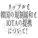 【仮想通貨】リップルと韓国の規制緩和とIOTAの提携について!