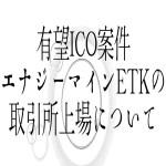 【仮想通貨】有望ICO案件エナジーマインETKの取引所上場について