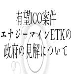 【仮想通貨】有望ICO案件エナジーマインETKの政府の見解について
