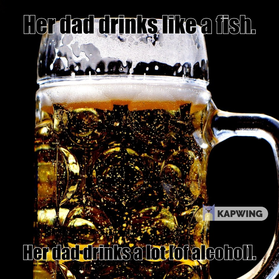 Her dad drinks like a fish.