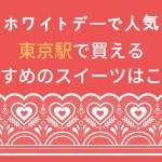 ホワイトデーで人気の東京駅周辺で買えるおすすめのスイーツはコレ!