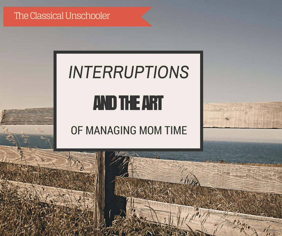 interruptions and the art of managing time - The Classical Unschooler
