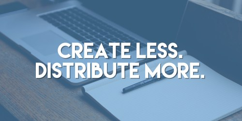 Create Less. Distribute More.
