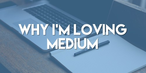 Why I'm Loving Medium
