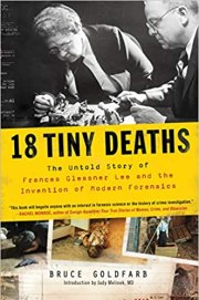 18 Tiny Deaths: The Untold Story of  Frances Glessner Lee and the Invention of Modern Forensics by Bruce Goldfarb