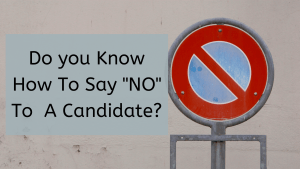 """Do You Know How To Say """"NO"""" To A Candidate?"""