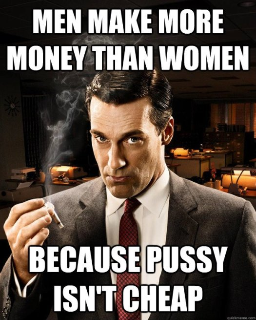 Men make more Money than women. Because pussy isn't cheap.