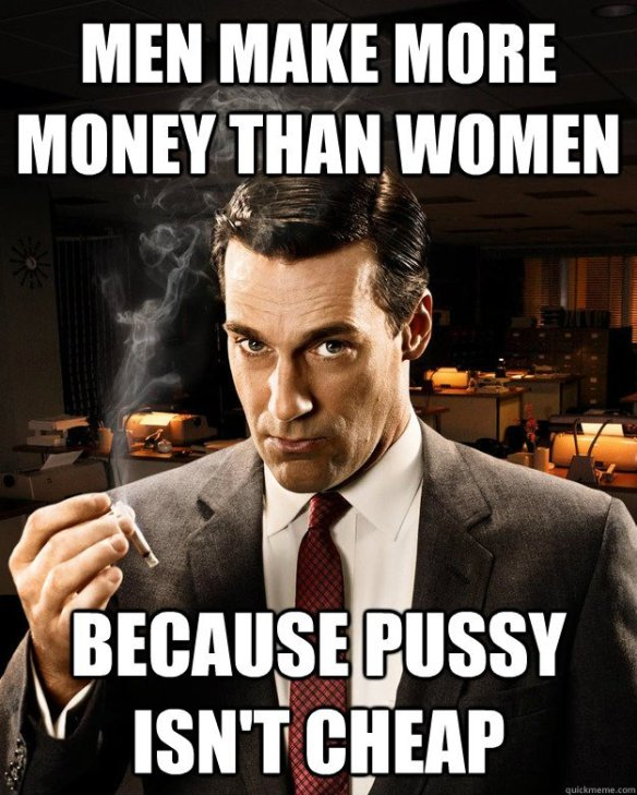 Men make more Money than women. Because pussy isn't cheap.