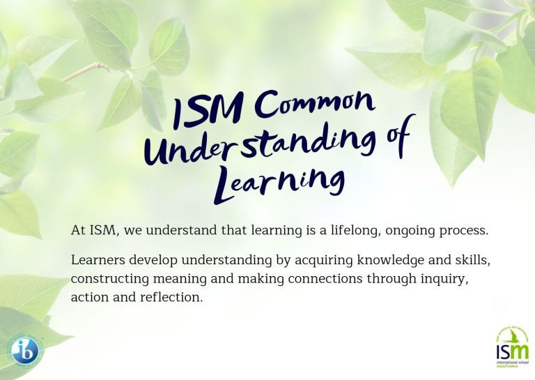 At ISM, we understand that learning is a lifelong, ongoing process.  Learners develop understanding by acquiring knowledge and skills, constructing meaning and making connections through inquiry, action and reflection.