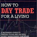 How to Day Trade for a Living: A Beginner's Guide to Trading Tools and Tactics, Money Management, Discipline and Trading Psychology
